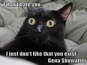 """I don't hate you..   I just don't like that you exist""  ― Gena Showalter"