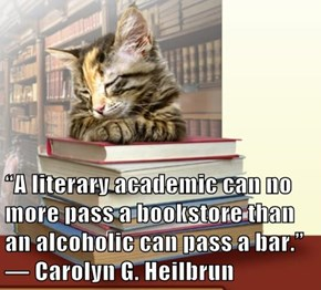 """A literary academic can no more pass a bookstore than an alcoholic can pass a bar.""  ― Carolyn G. Heilbrun"