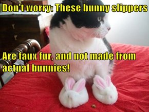 Don't worry: These bunny slippers                                                                                   Are faux fur, and not made from actual bunnies!