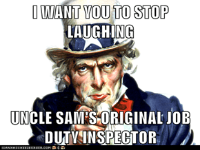 I WANT YOU TO STOP LAUGHING  UNCLE SAM'S ORIGINAL JOB DUTY INSPECTOR