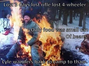 Lost 3 days lost rifle lost 4-wheeler Only food was small can                                                   Of beans. Lyle wanders back to camp to thaw.
