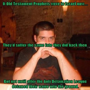 If Old Testament Prophets were in Israel now.... They'd suffer the same fate they did back then. But not until after the Anti Defamation League defamed their name into the ground.