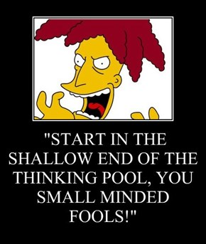 """START IN THE SHALLOW END OF THE THINKING POOL, YOU SMALL MINDED FOOLS!"""