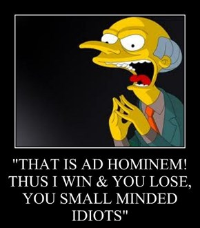 """THAT IS AD HOMINEM!  THUS I WIN & YOU LOSE,  YOU SMALL MINDED IDIOTS"""