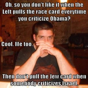 Oh, so you don't like it when the Left pulls the race card everytime you criticize Obama? Cool. Me too. Then don't pull the Jew card when somebody criticizes Israel.