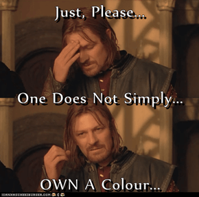 Just, Please... One Does Not Simply... OWN A Colour...