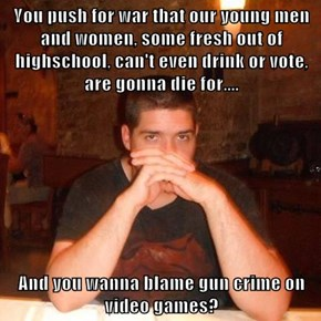 You push for war that our young men and women, some fresh out of highschool, can't even drink or vote, are gonna die for....  And you wanna blame gun crime on video games?