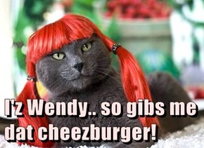 I'z Wendy.. so gibs me dat cheezburger!