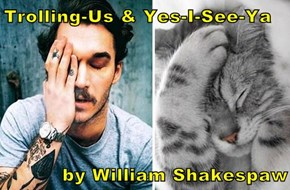 Trolling-Us & Yes-I-See-Ya  by William Shakespaw