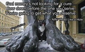 God money's not looking for a cure.... Bow down before the one you serve, You're going to get what you deserve.
