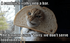 "A sandwich walks into a bar.  The barman says: ""Sorry, we don't serve food in here"