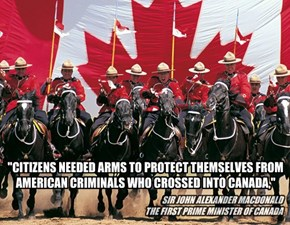 """CITIZENS NEEDED ARMS TO PROTECT THEMSELVES FROM AMERICAN CRIMINALS WHO CROSSED INTO CANADA,"""