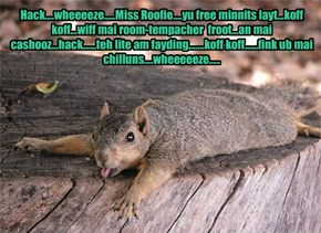 Hack....wheeeeze.....Miss Roofie....yu free minnits layt...koff koff...wiff mai room-tempacher  froot...an mai cashooz...hack......teh lite am fayding.......koff koff......fink ub mai chilluns....wheeeeeze.....