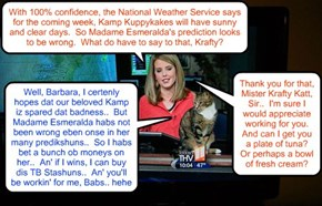 KKPS Kamper Krafty Katt appears as a guest on a local KCAT TV Station to gibs his opinions on Madame Esmeralda's ominous predickshun of a terrible storms to affect Kamp Kuppykakes in teh next cupple days..