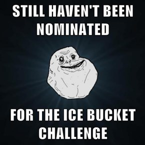 STILL HAVEN'T BEEN NOMINATED  FOR THE ICE BUCKET CHALLENGE