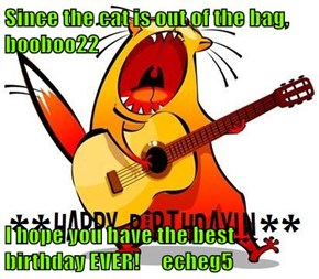 Since the cat is out of the bag, booboo22  I hope you have the best birthday EVER!     echeg5