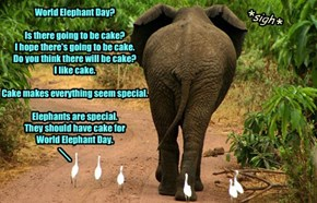 World Elephant Day?   Is there going to be cake?  I hope there's going to be cake.  Do you think there will be cake?  I like cake.   Cake makes everything seem special.   Elephants are special. They should have cake for  World Elephant Day.