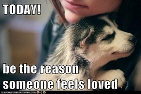 TODAY!  be the reason         someone feels loved