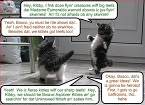 "Bosco an' Kibby forms teh first Search Parties to find dat ""Unknowed Kitteh"" in great danjers.. Dey also figurs out dat teh flyin' creatures wiff big teefs ar just flyin' skwirrels! (But iz dey rite abowt dat?)"