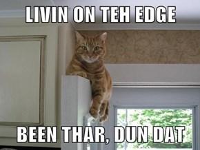 LIVIN ON TEH EDGE  BEEN THAR, DUN DAT
