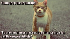 "Kampers com prepared!  ""I put on mai new glasses to better search for dat Unknowed Kitteh.."""