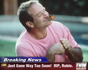 Breaking News - Just Gone Way Too Soon!  RIP, Robin.