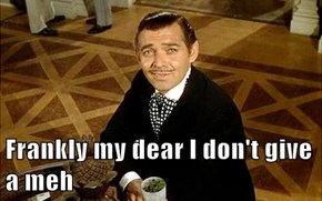 Frankly my dear I don't give a meh