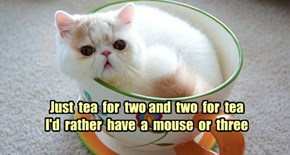 Just  tea  for  two and  two  for  tea I'd  rather  have  a  mouse  or  three