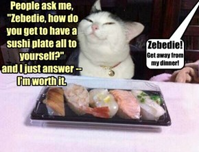 "People ask me,  ""Zebedie, how do you get to have a sushi plate all to yourself?""  and I just answer --  I'm worth it."