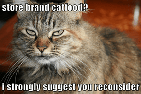 store brand catfood?  i strongly suggest you reconsider