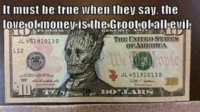 It must be true when they say, the love of money is the Groot of all evil.
