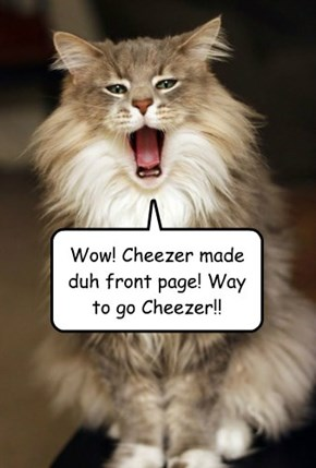 Wow! Cheezer made duh front page! Way to go Cheezer!!