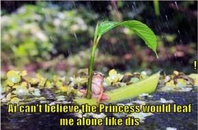 ! Ai can't believe the Princess would leaf me alone like dis