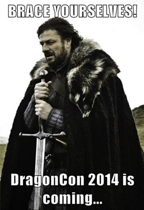 BRACE YOURSELVES!  DragonCon 2014 is coming...