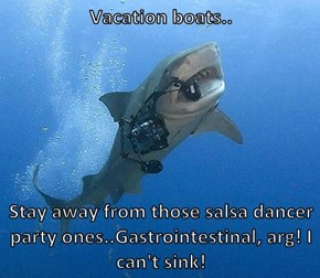 Vacation boats..  Stay away from those salsa dancer party ones..Gastrointestinal, arg! I can't sink!