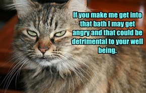 If you make me get into that bath I may get angry and that could be detrimental to your well being.
