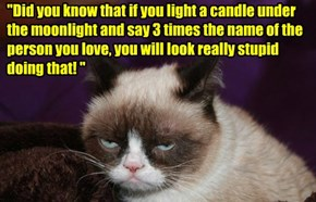 """Did you know that if you light a candle under the moonlight and say 3 times the name of the person you love, you will look really stupid doing that! """