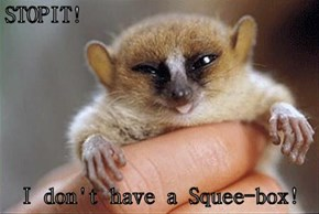 STOPIT!  I don't have a Squee-box!