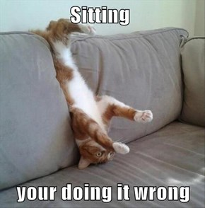 Sitting     your doing it wrong