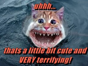 uhhh...  thats a little bit cute and VERY terrifying!