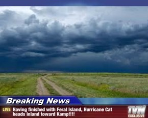 Breaking News - Having finished with Feral Island, Hurricane Cat heads inland toward Kamp!!!!