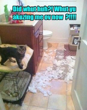 Did whut huh?! Whut yu akuzing me ov now  ?!!!!