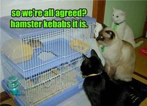 so we're all agreed? hamster kebabs it is.