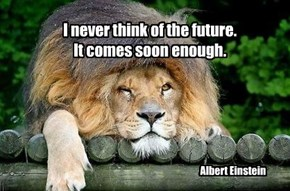 I never think of the future.  It comes soon enough.