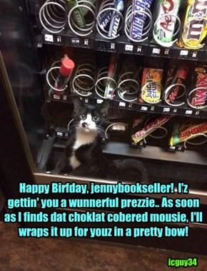 Happy Happy Birfdae for jennybookseller!!  I iz gettin' yu somfin bery tasty dat I knows you'll lubs!