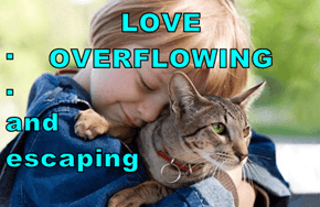 LOVE OVERFLOWING .                                                 .                                    and                                                  escaping