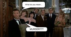 What do you mmean....MURDER???