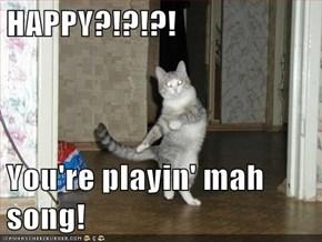 HAPPY?!?!?!  You're playin' mah song!