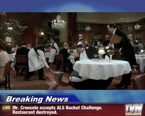Breaking News - Mr. Creosote accepts ALS Bucket Challenge.  Restaurant destroyed.