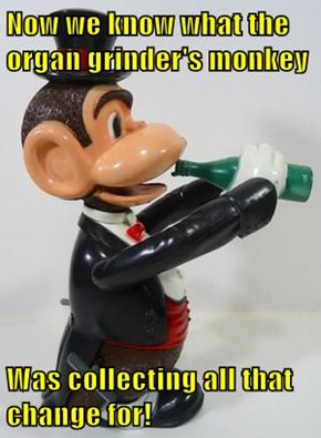 Now we know what the organ grinder's monkey  Was collecting all that change for!